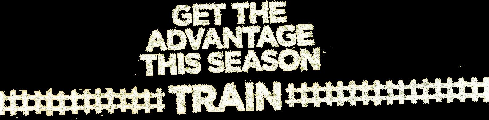 Get The Advantage This Season - Train